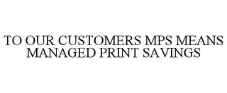 mark for TO OUR CUSTOMERS MPS MEANS MANAGED PRINT SAVINGS, trademark #85395537