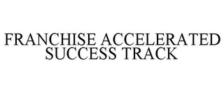mark for FRANCHISE ACCELERATED SUCCESS TRACK, trademark #85396189