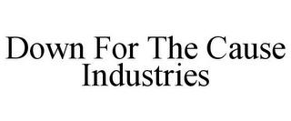 mark for DOWN FOR THE CAUSE INDUSTRIES, trademark #85398769