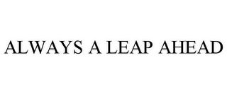 mark for ALWAYS A LEAP AHEAD, trademark #85399899