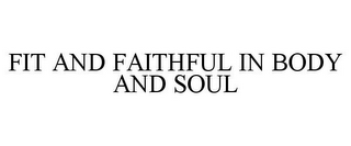 mark for FIT AND FAITHFUL IN BODY AND SOUL, trademark #85400444