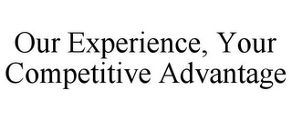 mark for OUR EXPERIENCE, YOUR COMPETITIVE ADVANTAGE, trademark #85403565