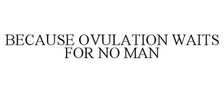 mark for BECAUSE OVULATION WAITS FOR NO MAN, trademark #85404468