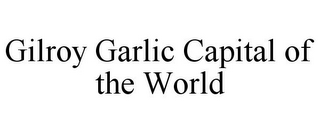 mark for GILROY GARLIC CAPITAL OF THE WORLD, trademark #85406233