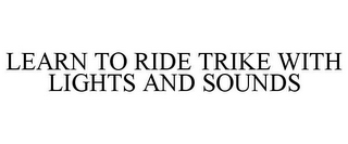 mark for LEARN TO RIDE TRIKE WITH LIGHTS AND SOUNDS, trademark #85406250