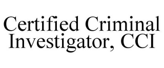 mark for CERTIFIED CRIMINAL INVESTIGATOR, CCI, trademark #85406534