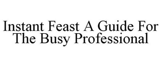 mark for INSTANT FEAST A GUIDE FOR THE BUSY PROFESSIONAL, trademark #85407455