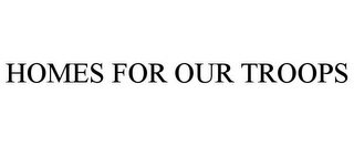 mark for HOMES FOR OUR TROOPS, trademark #85411716