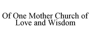 mark for OF ONE MOTHER CHURCH OF LOVE AND WISDOM, trademark #85412088