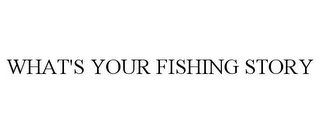 mark for WHAT'S YOUR FISHING STORY, trademark #85413047