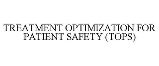 mark for TREATMENT OPTIMIZATION FOR PATIENT SAFETY (TOPS), trademark #85415297