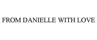 mark for FROM DANIELLE WITH LOVE, trademark #85416819