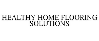 mark for HEALTHY HOME FLOORING SOLUTIONS, trademark #85420085