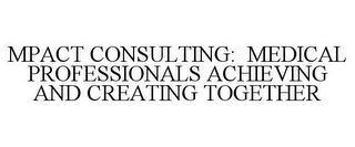 mark for MPACT CONSULTING: MEDICAL PROFESSIONALS ACHIEVING AND CREATING TOGETHER, trademark #85420963