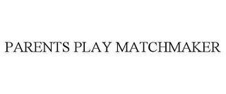 mark for PARENTS PLAY MATCHMAKER, trademark #85423756
