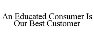 mark for AN EDUCATED CONSUMER IS OUR BEST CUSTOMER, trademark #85425793