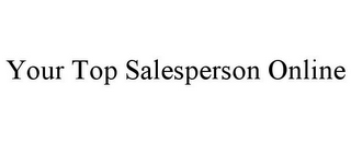 mark for YOUR TOP SALESPERSON ONLINE, trademark #85426324