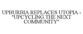 "mark for UPBURBIA REPLACES UTOPIA - ""UPCYCLING THE NEXT COMMUNITY"", trademark #85426834"
