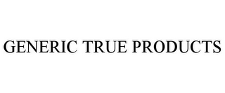 mark for GENERIC TRUE PRODUCTS, trademark #85429885