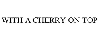 mark for WITH A CHERRY ON TOP, trademark #85430517