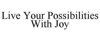 mark for LIVE YOUR POSSIBILITIES WITH JOY, trademark #85432766