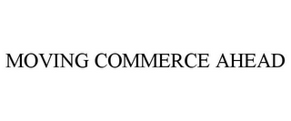 mark for MOVING COMMERCE AHEAD, trademark #85432943