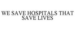 mark for WE SAVE HOSPITALS THAT SAVE LIVES, trademark #85433897