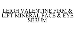 mark for LEIGH VALENTINE FIRM & LIFT MINERAL FACE & EYE SERUM, trademark #85435988