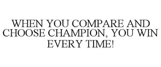 mark for WHEN YOU COMPARE AND CHOOSE CHAMPION, YOU WIN EVERY TIME!, trademark #85439795
