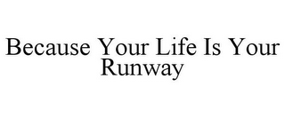 mark for BECAUSE YOUR LIFE IS YOUR RUNWAY, trademark #85439842
