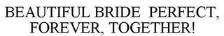 mark for BEAUTIFUL BRIDE PERFECT, FOREVER, TOGETHER!, trademark #85440621