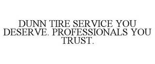 mark for DUNN TIRE SERVICE YOU DESERVE. PROFESSIONALS YOU TRUST., trademark #85444052