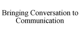 mark for BRINGING CONVERSATION TO COMMUNICATION, trademark #85444557