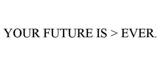 mark for YOUR FUTURE IS > EVER., trademark #85445400