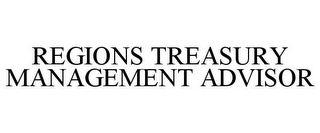 mark for REGIONS TREASURY MANAGEMENT ADVISOR, trademark #85449778