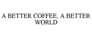 mark for A BETTER COFFEE, A BETTER WORLD, trademark #85451463
