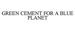 mark for GREEN CEMENT FOR A BLUE PLANET, trademark #85453302