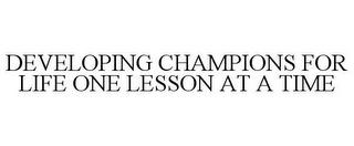 mark for DEVELOPING CHAMPIONS FOR LIFE ONE LESSON AT A TIME, trademark #85455127