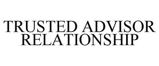 mark for TRUSTED ADVISOR RELATIONSHIP, trademark #85455546