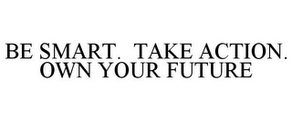 mark for BE SMART. TAKE ACTION. OWN YOUR FUTURE, trademark #85456033