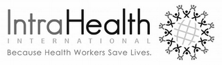mark for INTRAHEALTH INTERNATIONAL BECAUSE HEALTH WORKERS SAVE LIVES., trademark #85456904