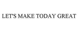 mark for LET'S MAKE TODAY GREAT, trademark #85457484