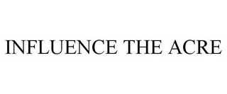 mark for INFLUENCE THE ACRE, trademark #85457648