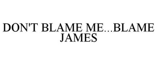 mark for DON'T BLAME ME...BLAME JAMES, trademark #85458226