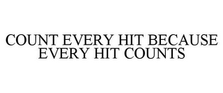 mark for COUNT EVERY HIT BECAUSE EVERY HIT COUNTS, trademark #85462846
