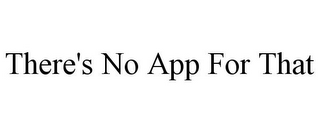 mark for THERE'S NO APP FOR THAT, trademark #85463538