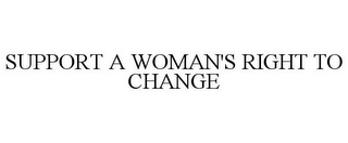 mark for SUPPORT A WOMAN'S RIGHT TO CHANGE, trademark #85464360