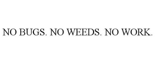 mark for NO BUGS. NO WEEDS. NO WORK., trademark #85465985