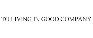 mark for TO LIVING IN GOOD COMPANY, trademark #85467207