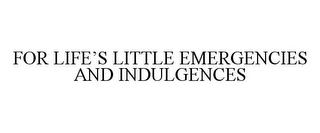 mark for FOR LIFE'S LITTLE EMERGENCIES AND INDULGENCES, trademark #85467683